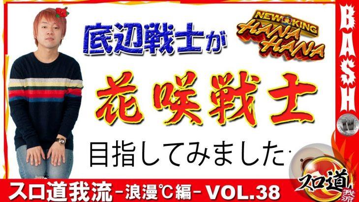 スロ道我流 -浪漫℃編- vol.38【ニューキングハナハナ】[BASHtv][パチスロ][スロット]