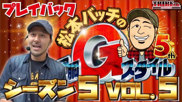 ★プレイバック★松本バッチの回胴Gスタイル5th Vol.5